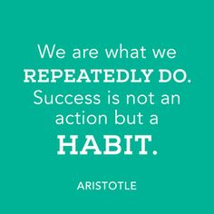 Aristotle quote - We are what we repeatedly do. Success is not an action but a habit.