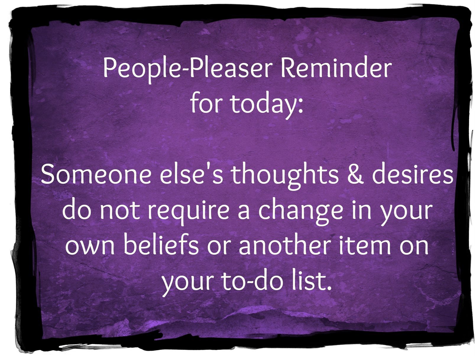 People Pleaser Reminder: Someone else's thoughts and desires do not require a change in your own beliefs or another item on your to-do list.
